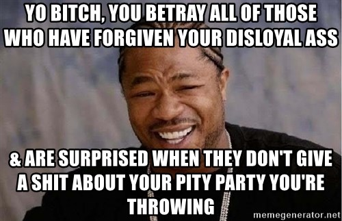 Yo Dawg - yo bitch, you betray all of those who have forgiven your disloyal ass & are surprised when they don't give a shit about your pity party you're throwing