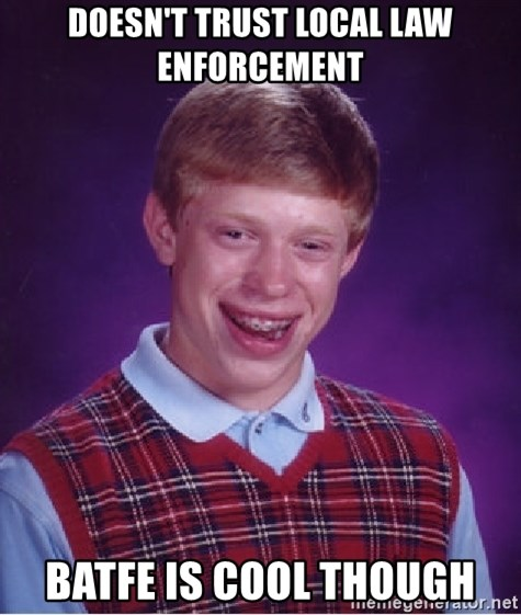 Bad Luck Brian - Doesn't Trust local Law enforcement BATFE is cool though