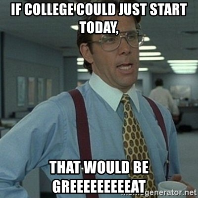 Office Space Boss - If college could just start today, That would be greeeeeeeeeat