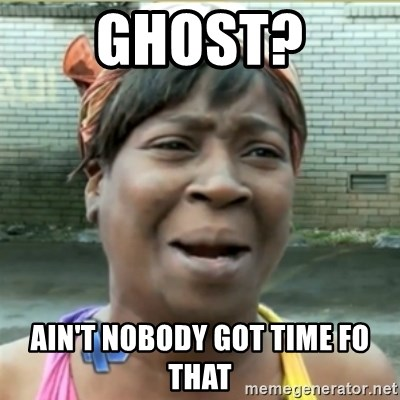 Ain't Nobody got time fo that - ghost? Ain't Nobody got time fo that