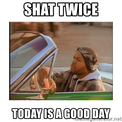 Today was a good day - shat twice today is a good day