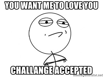 Challenge Accepted - YOU WANT ME TO LOVE YOU CHALLANGE ACCEPTED