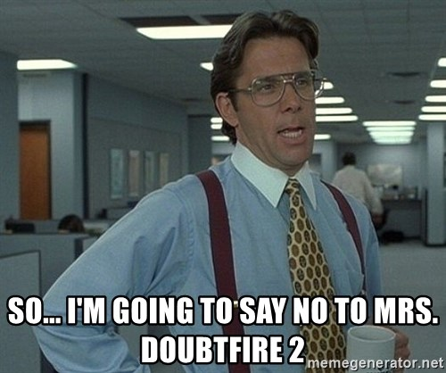 Office Space That Would Be Great -  so... I'm going to say no to mrs. doubtfire 2