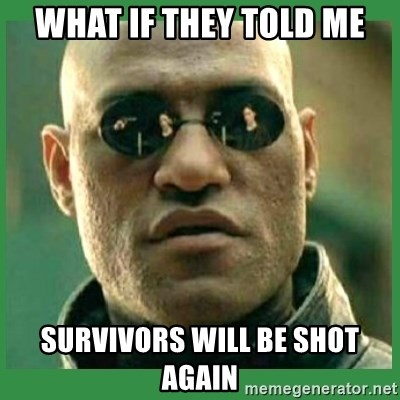 Matrix Morpheus - WHAT IF THEY TOLD ME SURVIVORS WILL BE SHOT AGAIN