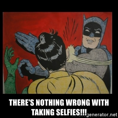 Batman Slappp -  there's nothing wrong with taking selfies!!!