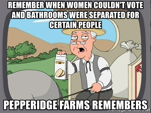 Pepperidge Farm Remembers Meme - Remember when women couldn't vote and bathrooms were separated for certain people Pepperidge Farms remembers