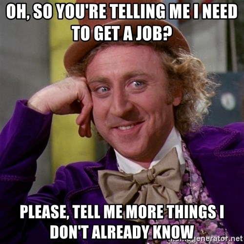 Willy Wonka - Oh, so you're telling me I need to get a job? Please, tell me more things I don't already know
