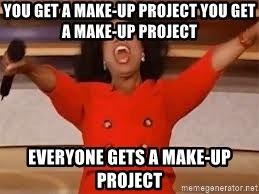 giving oprah - YOU GET A MAKE-UP PROJECT YOU GET  A MAKE-UP PROJECT EVERYONE GETS A MAKE-UP PROJECT