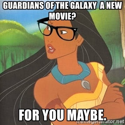 Hipster Pocahontas - Guardians of the Galaxy  a new movie? For you maybe.