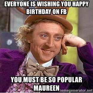 Willy Wonka - Everyone is wishing you Happy birthday on FB you must be so popular maureen