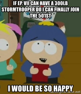 I would be so happy Craig - if Ep. VII can have a 300lb Stormtrooper do i can finally join the 501st i would be so happy
