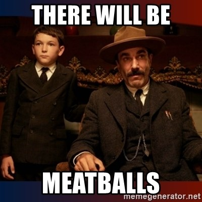 There will be blood - there will be meatballs