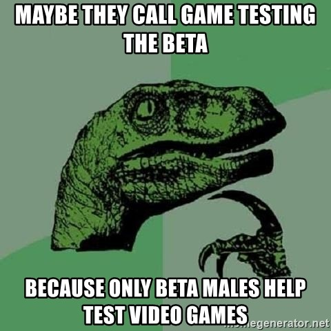 Philosoraptor - Maybe they call game testing the BETA Because only BETA males help test video games