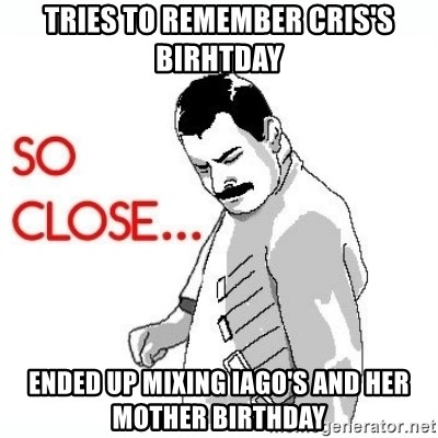 So Close... meme - Tries to remember Cris's Birhtday Ended up mixing Iago's and Her mother birthday