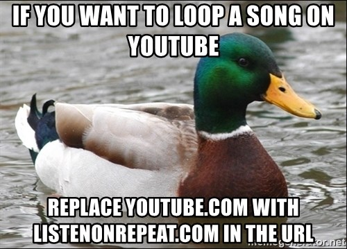 Actual Advice Mallard 1 - If you want to loop a song on youtube Replace youtube.com with listenonrepeat.com in the URL