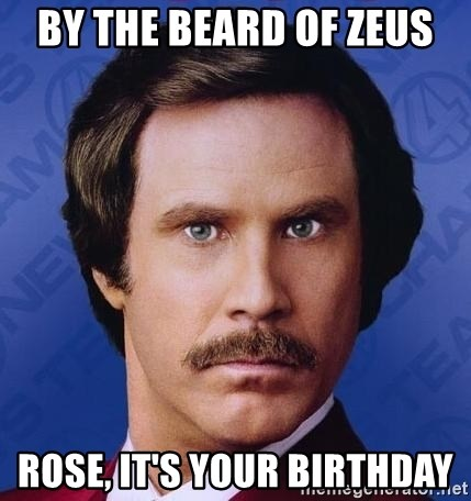 Ron Burgundy - By the beard of Zeus Rose, it's your birthday