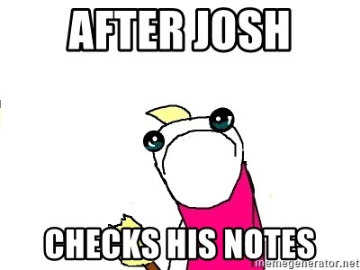 X ALL THE THINGS - After josh checks his notes