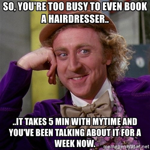 Willy Wonka - So, you're too busy to even book a hairdresser.. ..it takes 5 min with Mytime and you've been talking about it for a week now.