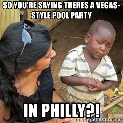 you mean to tell me black kid - So you're saying theres a vegas- style pool party in PHILLY?!