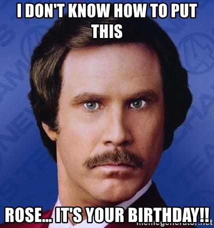 Ron Burgundy - I don't know how to put this Rose… It's your BIRTHDAY!!