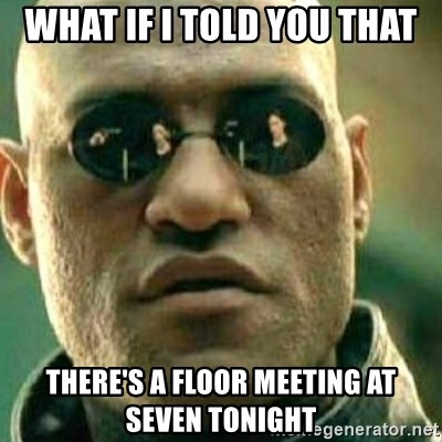 What If I Told You - What if I told you that there's a floor meeting at seven tonight