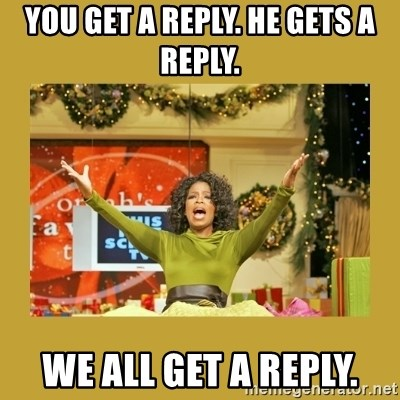 Oprah You get a - You get a reply. He gets a reply. we all get a reply.