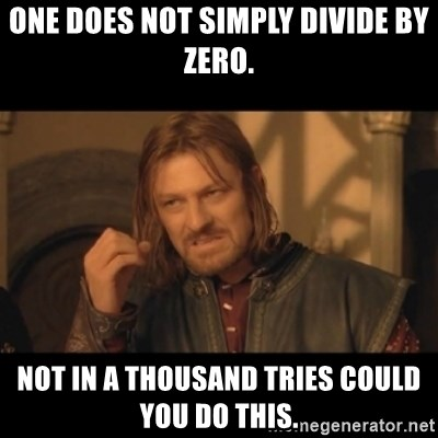 OneDoesNotSimplyWalkIntoMordor - One does not simply divide by zero. Not in a thousand tries could you do this.