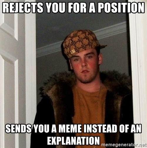 Scumbag Steve - rejects you for a position sends you a meme instead of an explanation