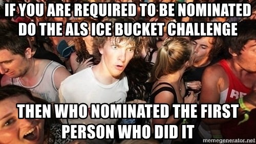 Sudden Realization Ralph - If you are required to be nominated do the ALS ice bucket challenge Then who nominated the first person who did it