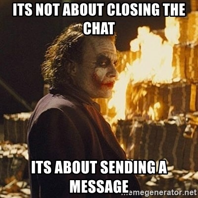 Joker sending a message - its not about closing the chat its about sending a message
