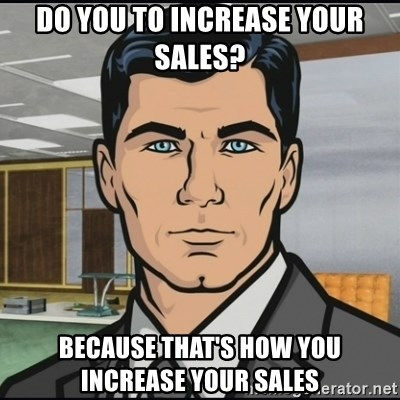 Archer - Do you to increase your sales? because that's how you increase your sales