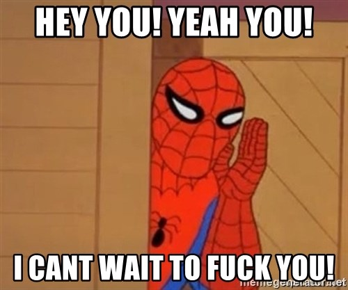 Psst spiderman - HEY YOU! YEAH YOU! I CANT WAIT TO FUCK YOU!