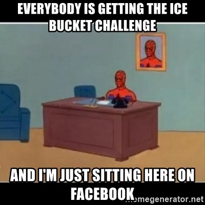Spiderman office - Everybody is getting the ice bucket challenge And I'm just sitting here on FaceBook