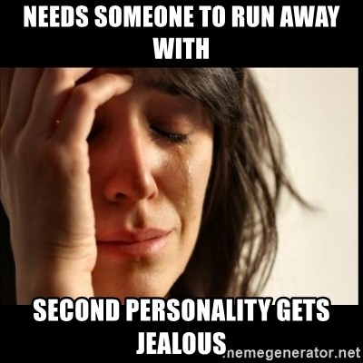 First World Problems - needs someone to run away with second personality gets jealous