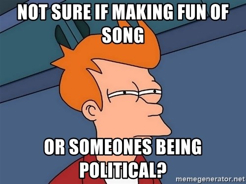 Futurama Fry - NOT SURE IF MAKING FUN OF SONG OR SOMEONES BEING POLITICAL?