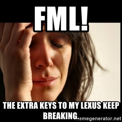 First World Problems - FML! The extra keys to my Lexus keep breaking.