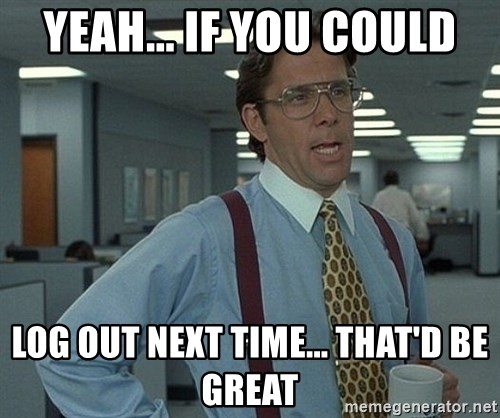 Office Space That Would Be Great - Yeah... If you Could log out next time... That'd be great