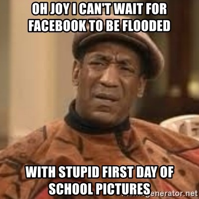 Confused Bill Cosby  - Oh joy I can't wait for Facebook to be flooded  With stupid first day of school pictures