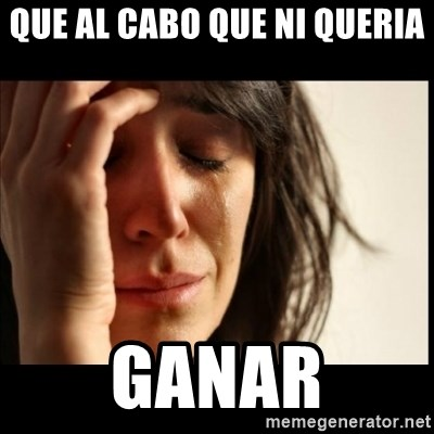 First World Problems - Que al Cabo que ni queria  Ganar