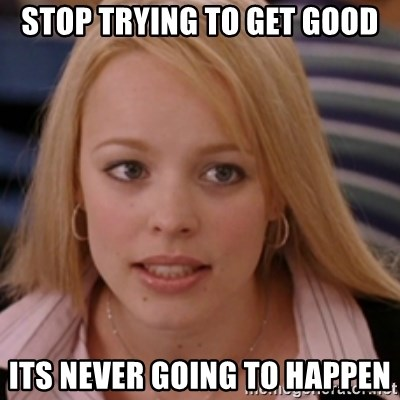 mean girls - Stop trying to get good Its never going to happen