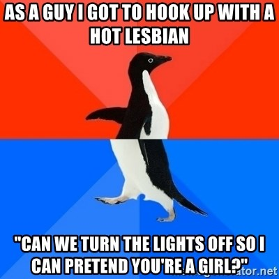 "Socially Awesome Awkward Penguin - As a guy I got to hook up with a hot lesbian ""Can we turn the lights off so I can pretend you're a girl?"""