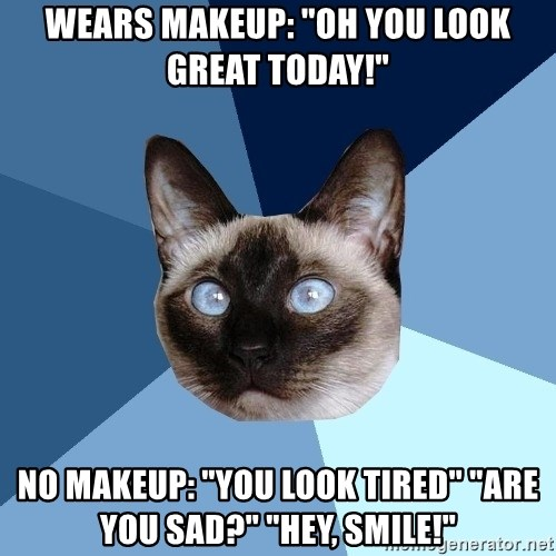 """Chronic Illness Cat - wears makeup: """"oh you look great today!"""" no makeup: """"you look tired"""" """"are you sad?"""" """"Hey, smile!"""""""