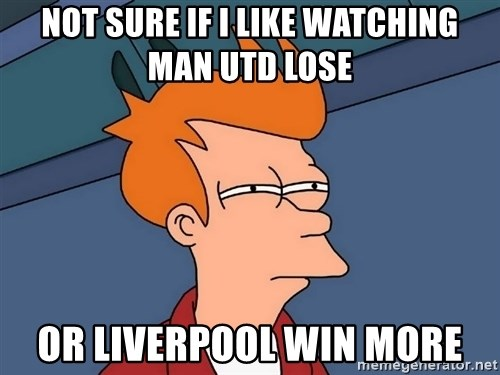 Futurama Fry - Not sure if i like watching Man Utd lose  Or Liverpool win more