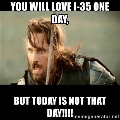 There will come a day but it is not this day - You will love I-35 one day, but today is NOT THAT DAY!!!!