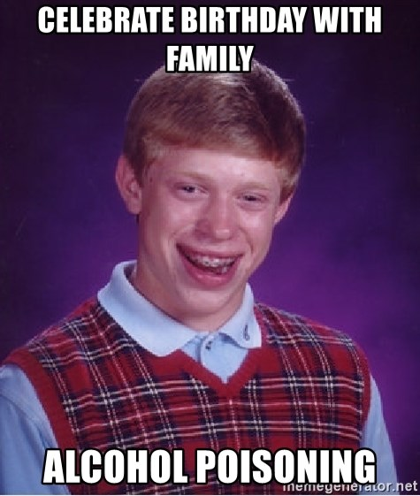 Bad Luck Brian - celebrate birthday with family alcohol poisoning
