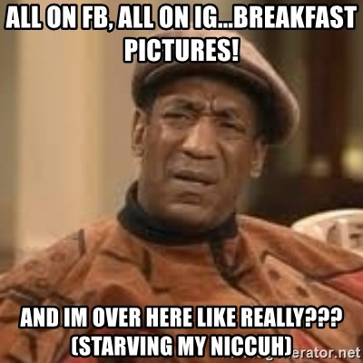 Confused Bill Cosby  - All on fb, All on ig...BREAKFAST PICTURES! And im over here like Really??? (starving my niccuh)
