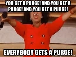 giving oprah - You Get A Purge! And you Get a Purge! And you Get a Purge! Everybody Gets a Purge!