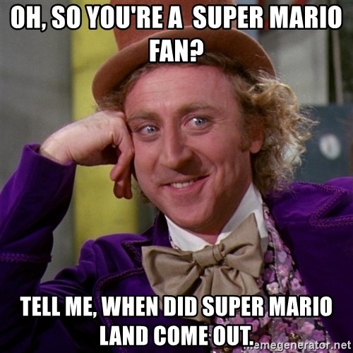 Willy Wonka - Oh, So you're a  Super Mario fan? Tell me, when did super mario land come out.