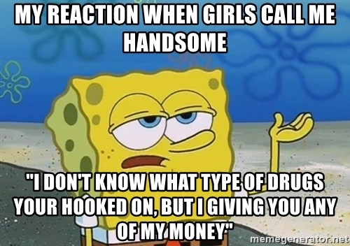 """I'll have you know Spongebob - My reaction when girls call me handsome """"I don't know what type of drugs your hooked on, but I giving you any of my money"""""""