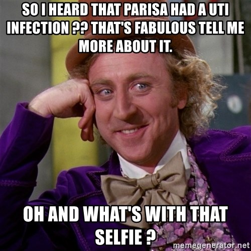 Willy Wonka - So I heard that Parisa had a UTI infection ?? That's fabulous tell me more about it. Oh and what's with that selfie ?